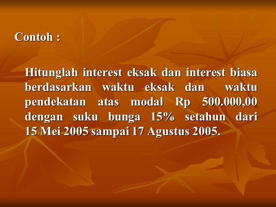 Contoh : Hitunglah interest eksak dan interest biasa berdasarkan waktu eksak dan waktu pendekatan atas modal Rp 500.000,00 dengan suku bunga 15% setah