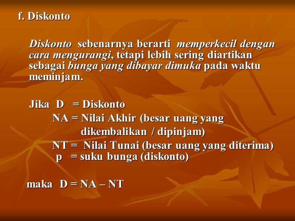 f. Diskonto Diskonto sebenarnya berarti memperkecil dengan cara mengurangi, tetapi lebih sering diartikan sebagai bunga yang dibayar dimuka pada waktu