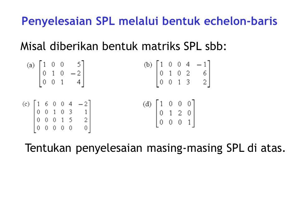 Penyelesaian SPL melalui bentuk echelon-baris Misal diberikan bentuk matriks SPL sbb: Tentukan penyelesaian masing-masing SPL di atas.