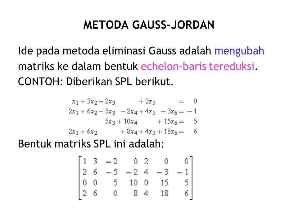 METODA GAUSS-JORDAN Ide pada metoda eliminasi Gauss adalah mengubah matriks ke dalam bentuk echelon-baris tereduksi. CONTOH: Diberikan SPL berikut. Be
