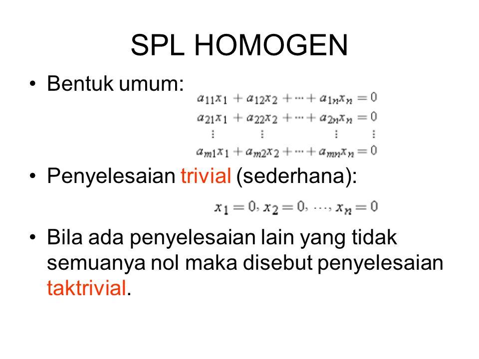 SPL HOMOGEN •Bentuk umum: •Penyelesaian trivial (sederhana): •Bila ada penyelesaian lain yang tidak semuanya nol maka disebut penyelesaian taktrivial.
