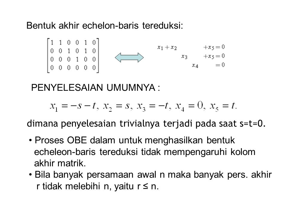 Bentuk akhir echelon-baris tereduksi: PENYELESAIAN UMUMNYA : dimana penyelesaian trivialnya terjadi pada saat s=t=0. • Proses OBE dalam untuk menghasi