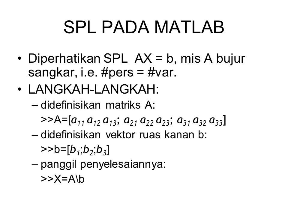 SPL PADA MATLAB •Diperhatikan SPL AX = b, mis A bujur sangkar, i.e. #pers = #var. •LANGKAH-LANGKAH: –didefinisikan matriks A: >>A=[ a 11 a 12 a 13 ; a