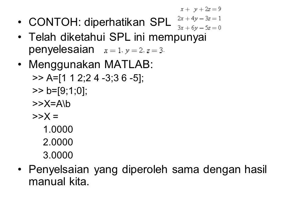 •CONTOH: diperhatikan SPL •Telah diketahui SPL ini mempunyai penyelesaian •Menggunakan MATLAB: >> A=[1 1 2;2 4 -3;3 6 -5]; >> b=[9;1;0]; >>X=A\b >>X =