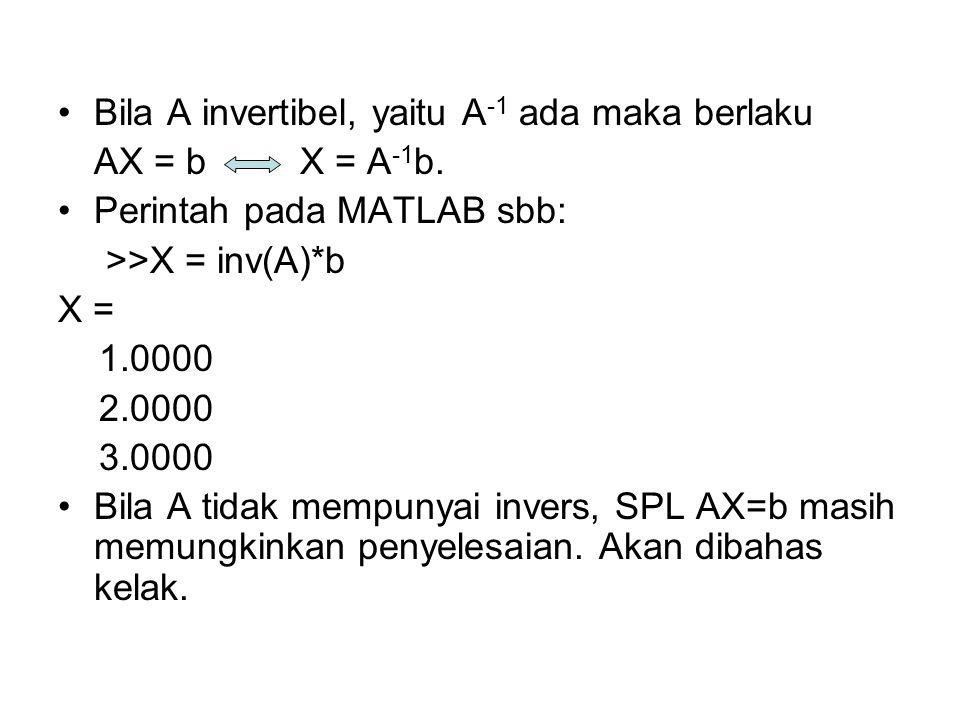 •Bila A invertibel, yaitu A -1 ada maka berlaku AX = b X = A -1 b. •Perintah pada MATLAB sbb: >>X = inv(A)*b X = 1.0000 2.0000 3.0000 •Bila A tidak me