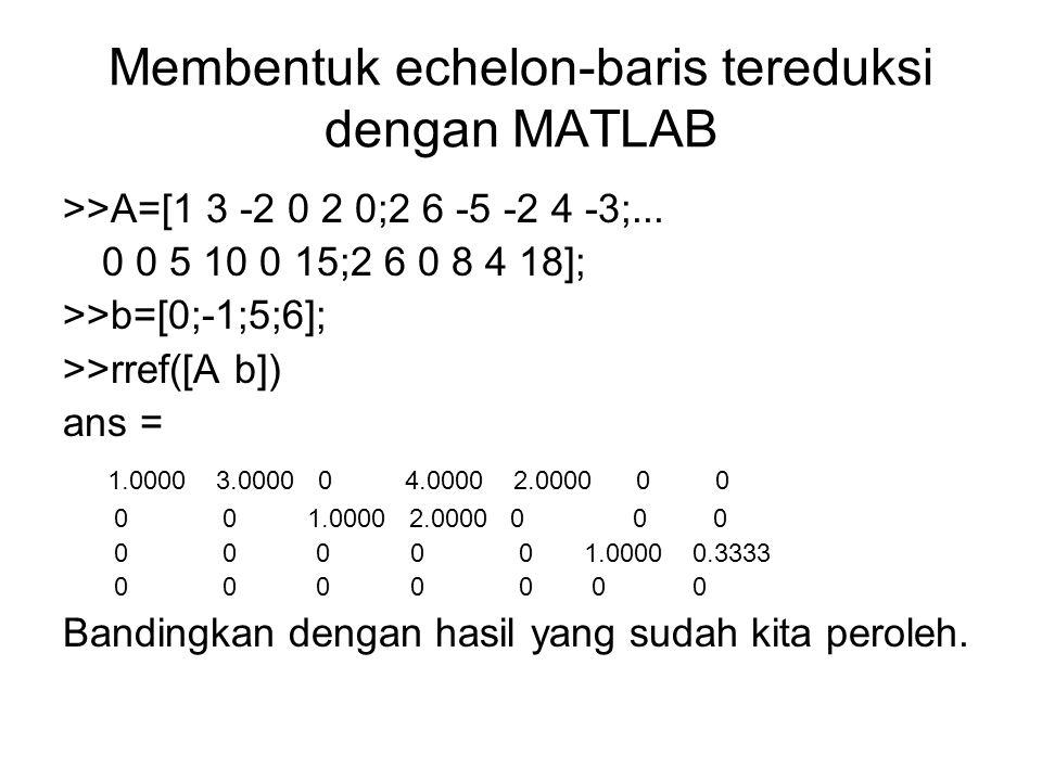 Membentuk echelon-baris tereduksi dengan MATLAB >>A=[1 3 -2 0 2 0;2 6 -5 -2 4 -3;... 0 0 5 10 0 15;2 6 0 8 4 18]; >>b=[0;-1;5;6]; >>rref([A b]) ans =