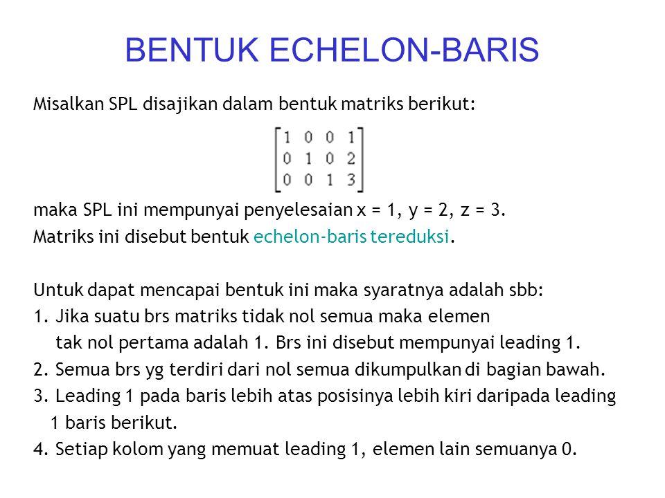 BENTUK ECHELON-BARIS Misalkan SPL disajikan dalam bentuk matriks berikut: maka SPL ini mempunyai penyelesaian x = 1, y = 2, z = 3. Matriks ini disebut