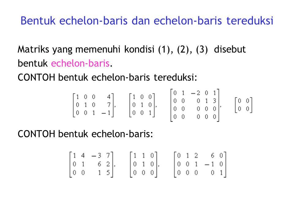 Bentuk echelon-baris dan echelon-baris tereduksi Matriks yang memenuhi kondisi (1), (2), (3) disebut bentuk echelon-baris. CONTOH bentuk echelon-baris