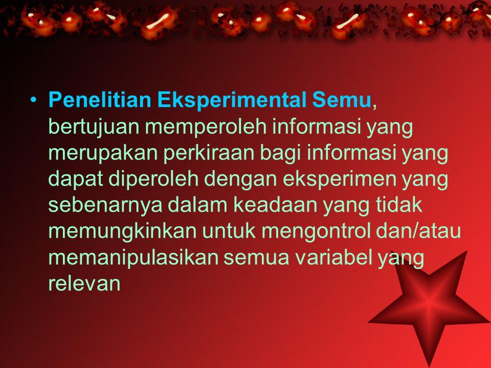 •Penelitian Eksperimental Semu, bertujuan memperoleh informasi yang merupakan perkiraan bagi informasi yang dapat diperoleh dengan eksperimen yang seb