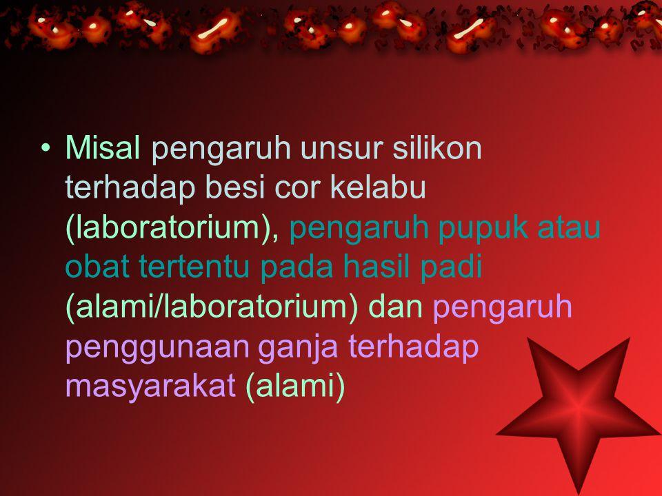 •M•Misal pengaruh unsur silikon terhadap besi cor kelabu (laboratorium), pengaruh pupuk atau obat tertentu pada hasil padi (alami/laboratorium) dan pe
