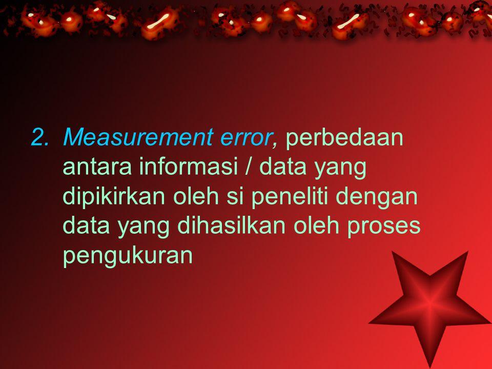 2.Measurement error, perbedaan antara informasi / data yang dipikirkan oleh si peneliti dengan data yang dihasilkan oleh proses pengukuran