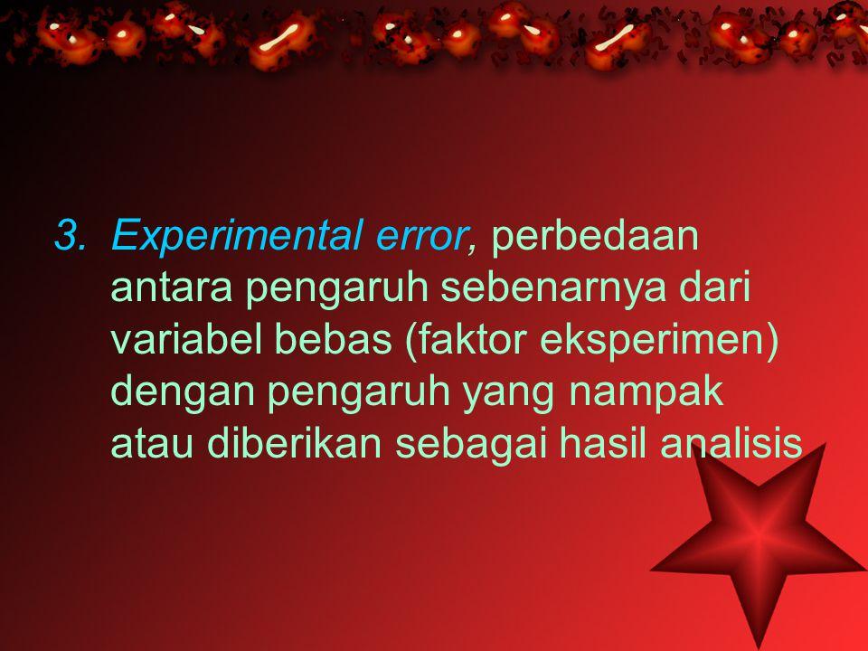3.Experimental error, perbedaan antara pengaruh sebenarnya dari variabel bebas (faktor eksperimen) dengan pengaruh yang nampak atau diberikan sebagai