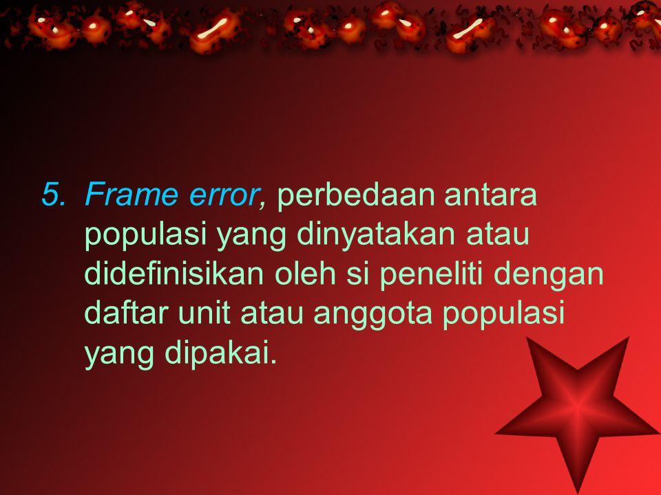 5.Frame error, perbedaan antara populasi yang dinyatakan atau didefinisikan oleh si peneliti dengan daftar unit atau anggota populasi yang dipakai.