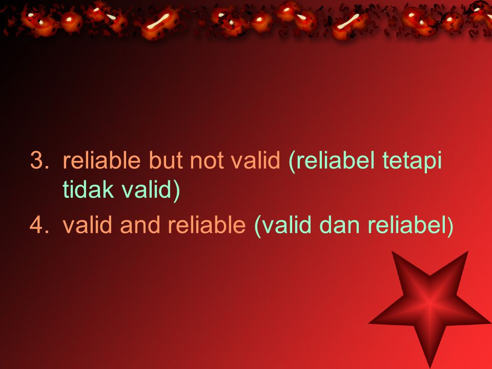 3.reliable but not valid (reliabel tetapi tidak valid) 4.valid and reliable (valid dan reliabel )