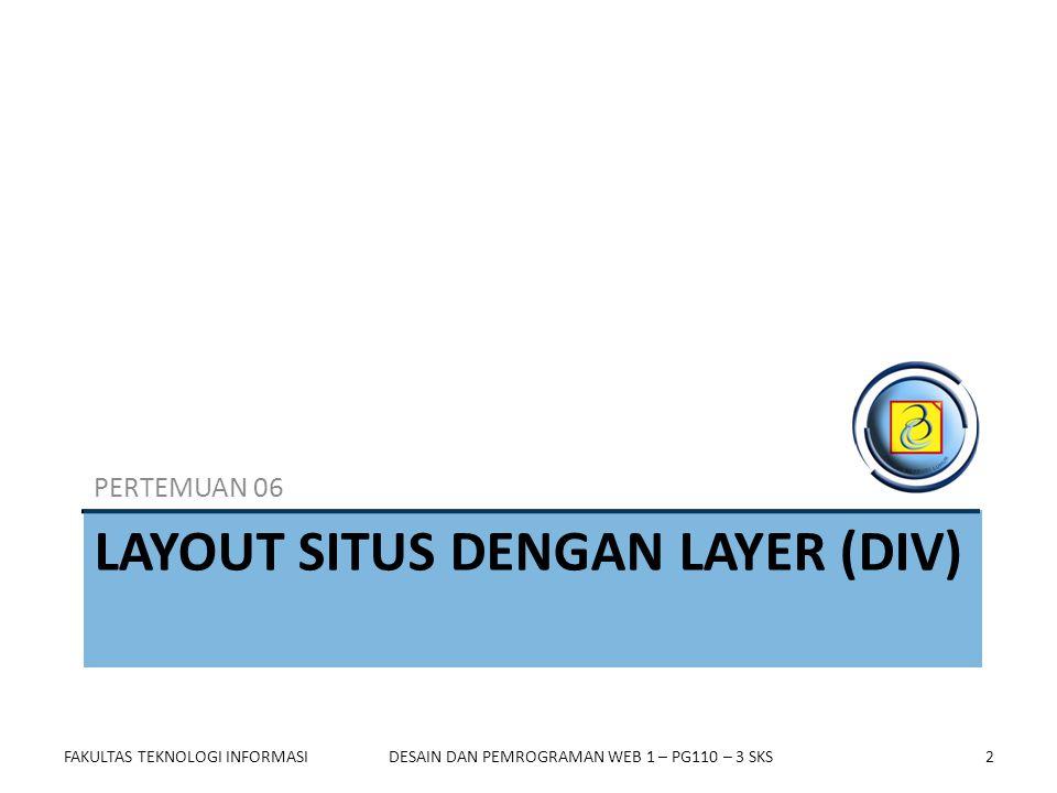 Outline  Kelebihan dan Kekurangan Layout dengan Layer (div)  Membuat Layout Situs dengan Layer FAKULTAS TEKNOLOGI INFORMASIDESAIN DAN PEMROGRAMAN WEB 1 – PG110 – 3 SKS3