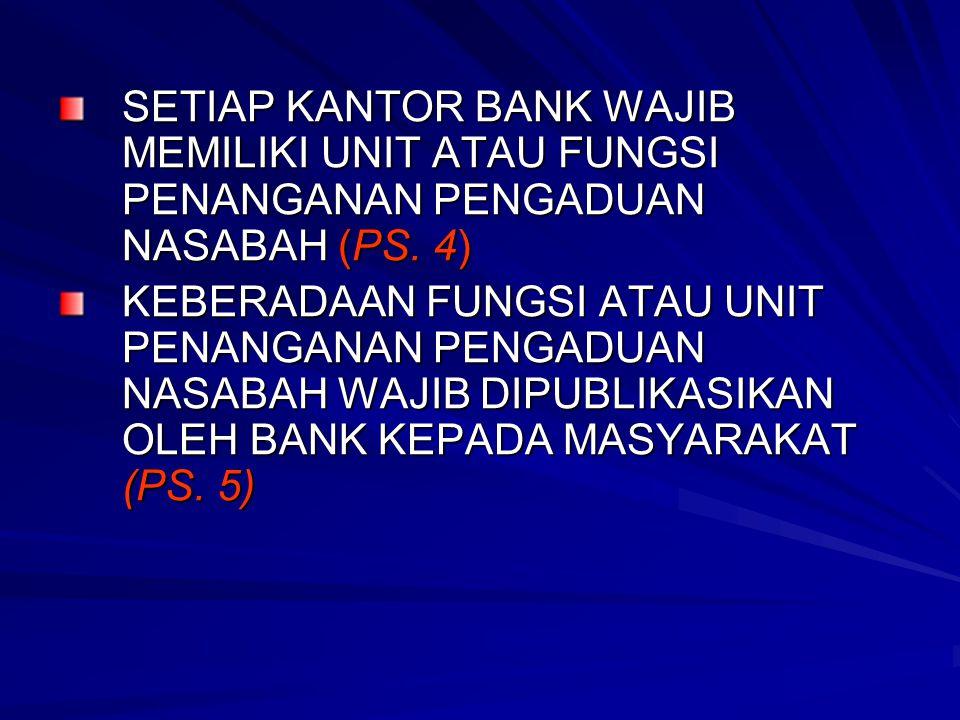 SETIAP KANTOR BANK WAJIB MEMILIKI UNIT ATAU FUNGSI PENANGANAN PENGADUAN NASABAH (PS. 4) KEBERADAAN FUNGSI ATAU UNIT PENANGANAN PENGADUAN NASABAH WAJIB