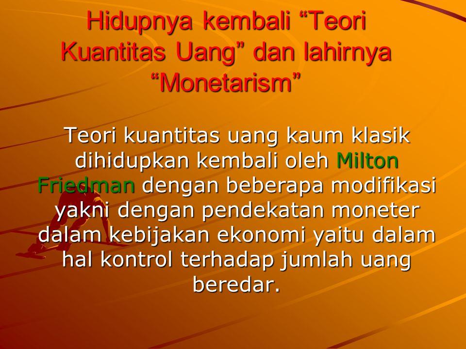 Hidupnya kembali Teori Kuantitas Uang dan lahirnya Monetarism Teori kuantitas uang kaum klasik dihidupkan kembali oleh Milton Friedman dengan beberapa modifikasi yakni dengan pendekatan moneter dalam kebijakan ekonomi yaitu dalam hal kontrol terhadap jumlah uang beredar.