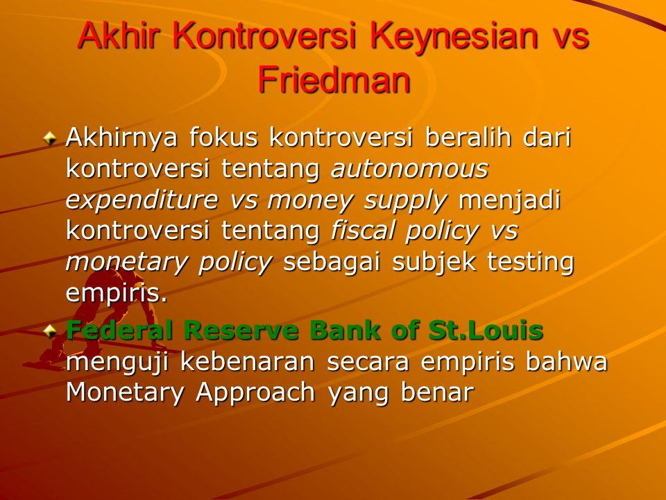 Akhir Kontroversi Keynesian vs Friedman Akhirnya fokus kontroversi beralih dari kontroversi tentang autonomous expenditure vs money supply menjadi kontroversi tentang fiscal policy vs monetary policy sebagai subjek testing empiris.