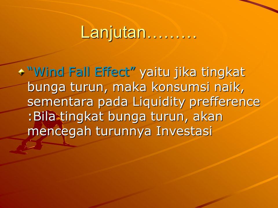 Lanjutan……… Wind Fall Effect yaitu jika tingkat bunga turun, maka konsumsi naik, sementara pada Liquidity prefference :Bila tingkat bunga turun, akan mencegah turunnya Investasi