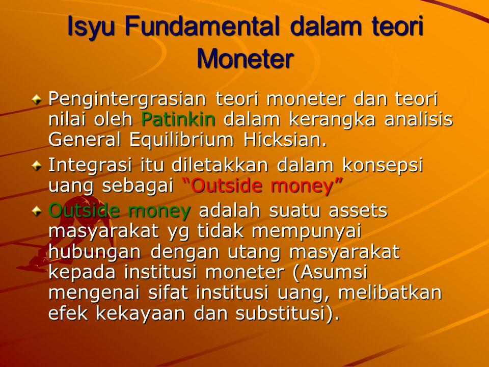 Isyu Fundamental dalam teori Moneter Pengintergrasian teori moneter dan teori nilai oleh Patinkin dalam kerangka analisis General Equilibrium Hicksian.