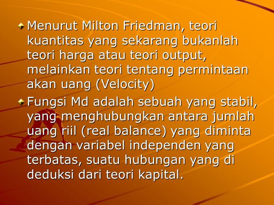 Menurut Milton Friedman, teori kuantitas yang sekarang bukanlah teori harga atau teori output, melainkan teori tentang permintaan akan uang (Velocity) Fungsi Md adalah sebuah yang stabil, yang menghubungkan antara jumlah uang riil (real balance) yang diminta dengan variabel independen yang terbatas, suatu hubungan yang di deduksi dari teori kapital.