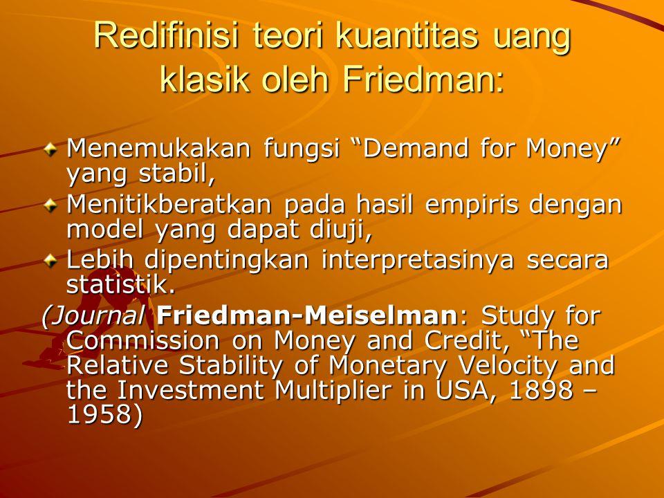 Redifinisi teori kuantitas uang klasik oleh Friedman: Menemukakan fungsi Demand for Money yang stabil, Menitikberatkan pada hasil empiris dengan model yang dapat diuji, Lebih dipentingkan interpretasinya secara statistik.
