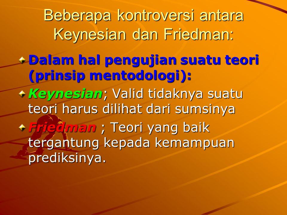 Beberapa kontroversi antara Keynesian dan Friedman: Dalam hal pengujian suatu teori (prinsip mentodologi): Keynesian; Valid tidaknya suatu teori harus dilihat dari sumsinya Friedman ; Teori yang baik tergantung kepada kemampuan prediksinya.