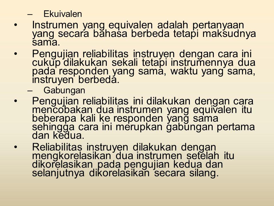 –Ekuivalen •Instrumen yang equivalen adalah pertanyaan yang secara bahasa berbeda tetapi maksudnya sama. •Pengujian reliabilitas instruyen dengan cara