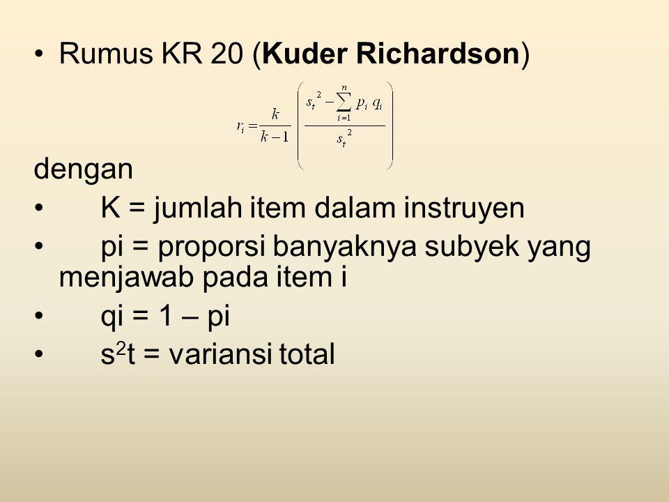 •Rumus KR 20 (Kuder Richardson) dengan •K = jumlah item dalam instruyen •pi = proporsi banyaknya subyek yang menjawab pada item i •qi = 1 – pi •s 2 t