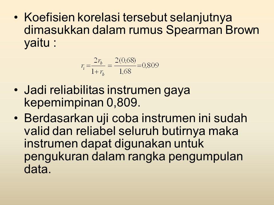 •Koefisien korelasi tersebut selanjutnya dimasukkan dalam rumus Spearman Brown yaitu : •Jadi reliabilitas instrumen gaya kepemimpinan 0,809. •Berdasar