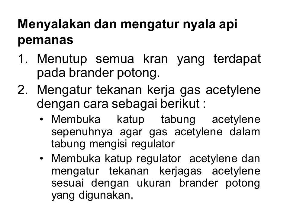 •Membuka kran acetylene pada brander, hingga gas acetylene mengalir keluar melalui ujung moncong brander.