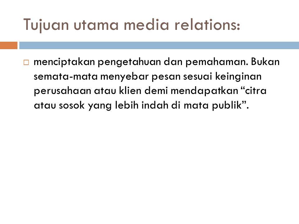 Tujuan utama media relations:  menciptakan pengetahuan dan pemahaman. Bukan semata-mata menyebar pesan sesuai keinginan perusahaan atau klien demi me