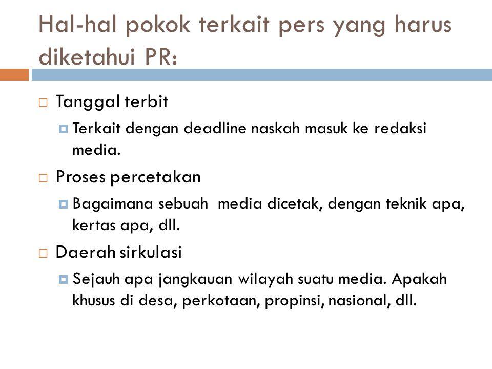 Hal-hal pokok terkait pers yang harus diketahui PR:  Tanggal terbit  Terkait dengan deadline naskah masuk ke redaksi media.  Proses percetakan  Ba