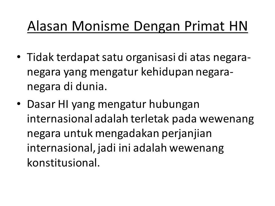 Alasan Monisme Dengan Primat HN • Tidak terdapat satu organisasi di atas negara- negara yang mengatur kehidupan negara- negara di dunia.