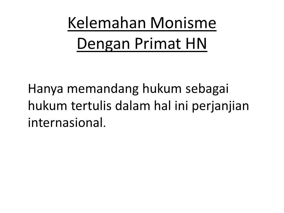 Kelemahan Monisme Dengan Primat HN Hanya memandang hukum sebagai hukum tertulis dalam hal ini perjanjian internasional.
