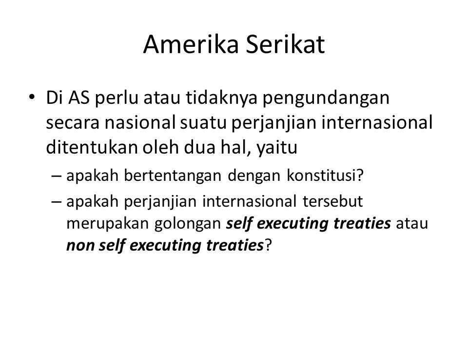 Amerika Serikat • Di AS perlu atau tidaknya pengundangan secara nasional suatu perjanjian internasional ditentukan oleh dua hal, yaitu – apakah bertentangan dengan konstitusi.
