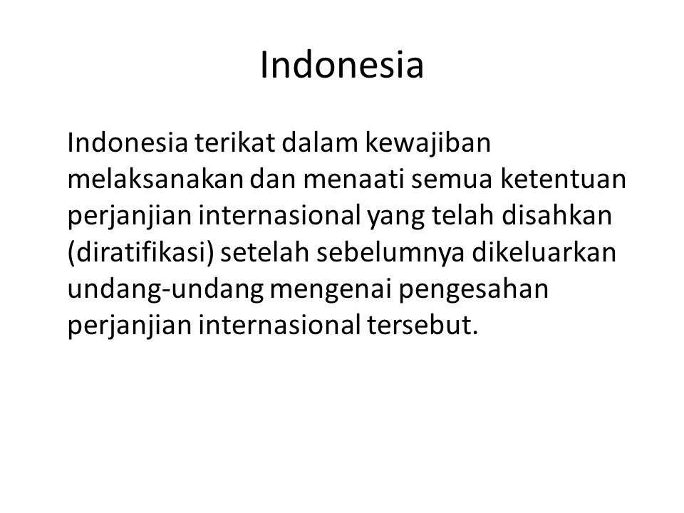 Indonesia Indonesia terikat dalam kewajiban melaksanakan dan menaati semua ketentuan perjanjian internasional yang telah disahkan (diratifikasi) setelah sebelumnya dikeluarkan undang-undang mengenai pengesahan perjanjian internasional tersebut.