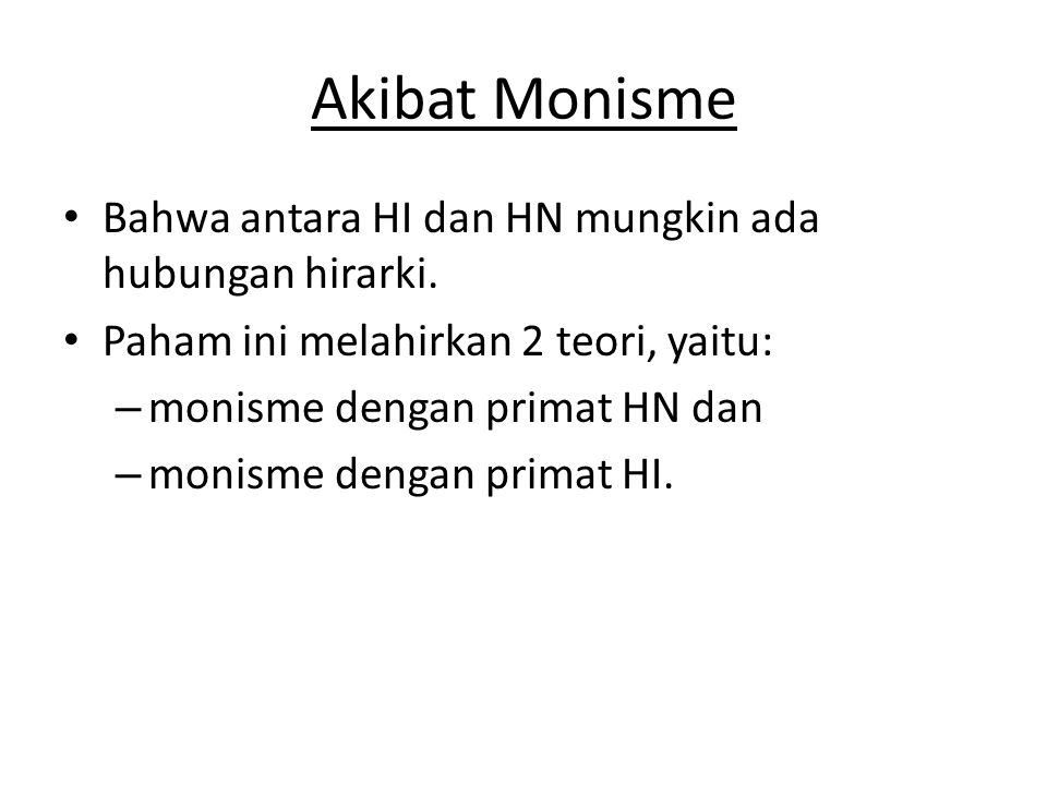 Akibat Monisme • Bahwa antara HI dan HN mungkin ada hubungan hirarki. • Paham ini melahirkan 2 teori, yaitu: – monisme dengan primat HN dan – monisme