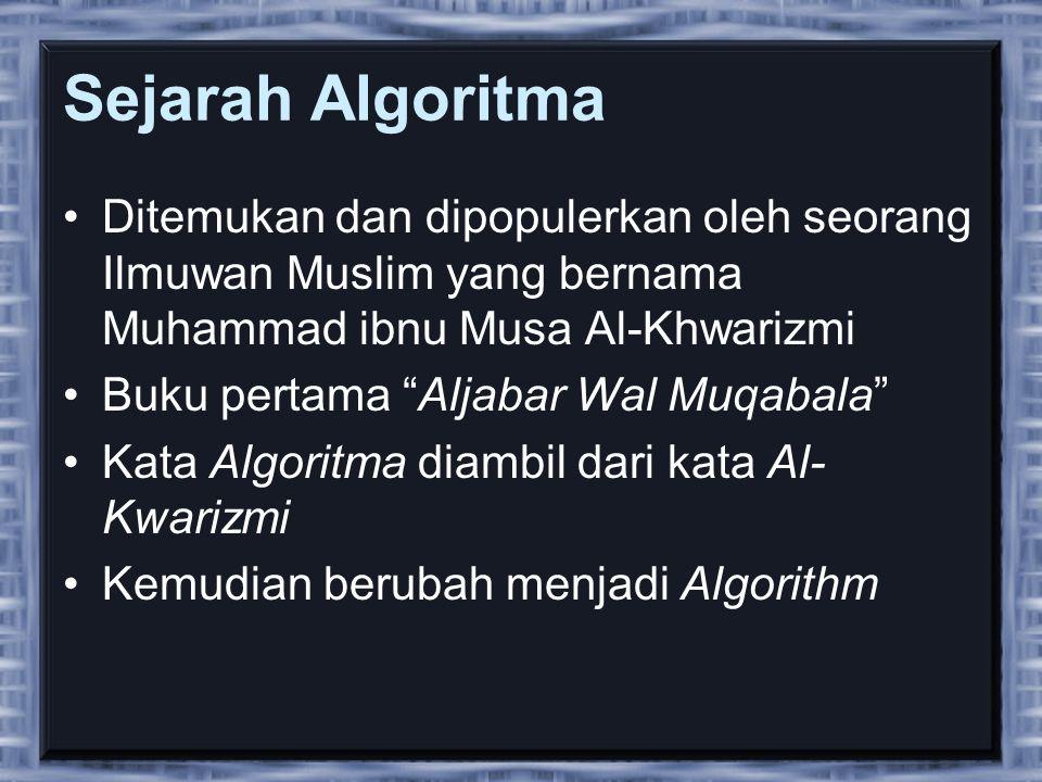 Sejarah Algoritma •Ditemukan dan dipopulerkan oleh seorang Ilmuwan Muslim yang bernama Muhammad ibnu Musa Al-Khwarizmi •Buku pertama Aljabar Wal Muqabala •Kata Algoritma diambil dari kata Al- Kwarizmi •Kemudian berubah menjadi Algorithm
