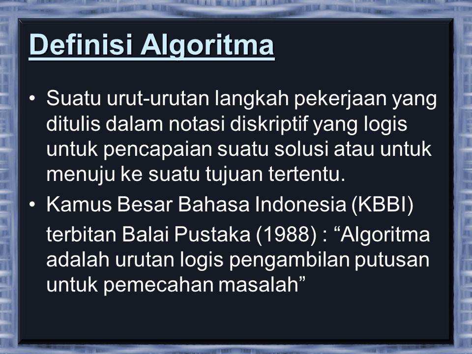 Definisi Algoritma •Suatu urut-urutan langkah pekerjaan yang ditulis dalam notasi diskriptif yang logis untuk pencapaian suatu solusi atau untuk menuju ke suatu tujuan tertentu.
