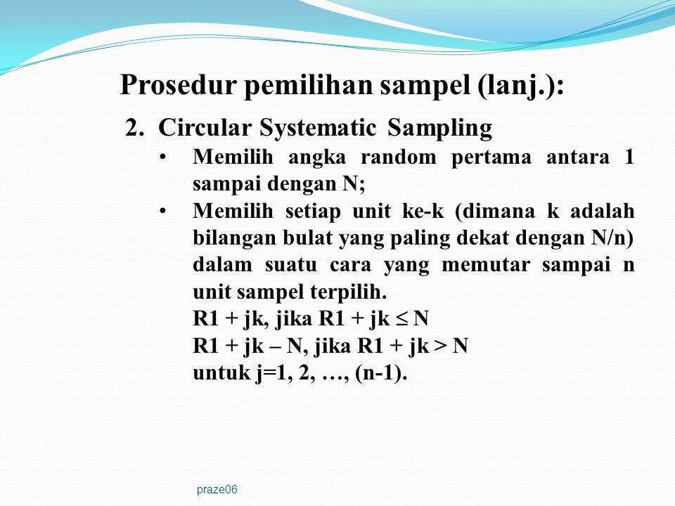 praze06 Prosedur pemilihan sampel (lanj.): 2. Circular Systematic Sampling •Memilih angka random pertama antara 1 sampai dengan N; •Memilih setiap uni