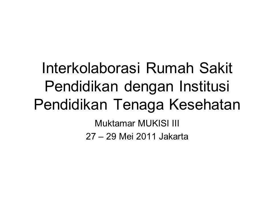 Interkolaborasi Rumah Sakit Pendidikan dengan Institusi Pendidikan Tenaga Kesehatan Muktamar MUKISI III 27 – 29 Mei 2011 Jakarta