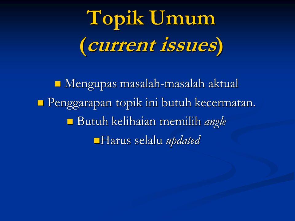 Topik Umum (current issues)  Mengupas masalah-masalah aktual  Penggarapan topik ini butuh kecermatan.