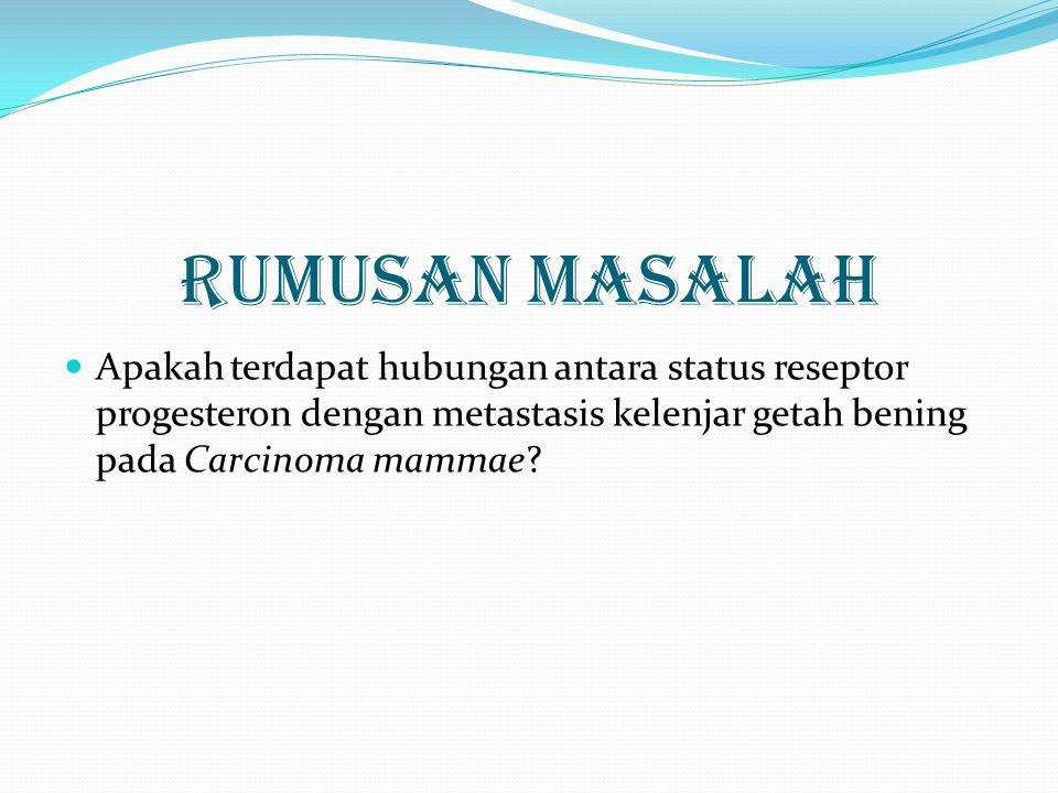 TUJUAN PENELITIAN Untuk mengetahui apakah terdapat hubungan antara status reseptor progesteron dengan metastasis kelenjar getah bening pada Carcinoma mammae.
