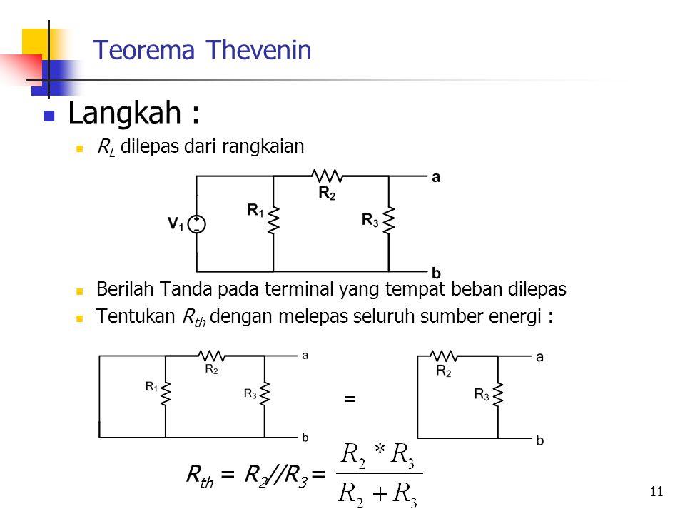 Teorema Thevenin  Langkah :  R L dilepas dari rangkaian  Berilah Tanda pada terminal yang tempat beban dilepas  Tentukan R th dengan melepas seluruh sumber energi : = 11 R th = R 2 //R 3 =