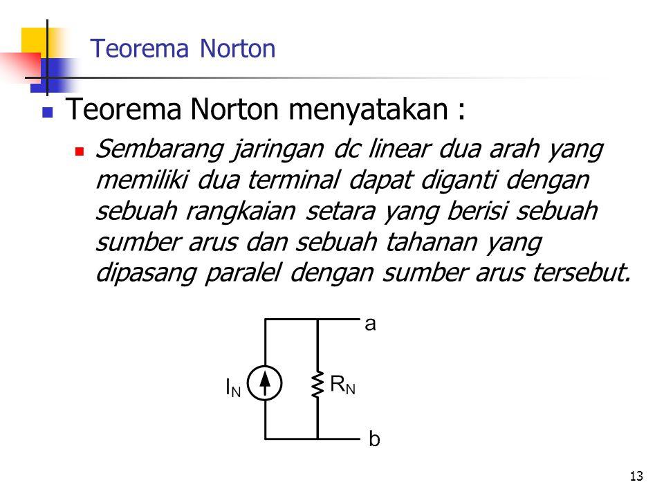 Teorema Norton  Teorema Norton menyatakan :  Sembarang jaringan dc linear dua arah yang memiliki dua terminal dapat diganti dengan sebuah rangkaian setara yang berisi sebuah sumber arus dan sebuah tahanan yang dipasang paralel dengan sumber arus tersebut.