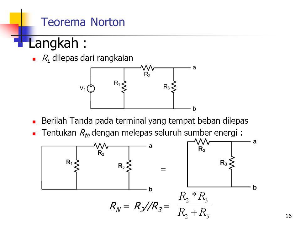 Teorema Norton  Langkah :  R L dilepas dari rangkaian  Berilah Tanda pada terminal yang tempat beban dilepas  Tentukan R th dengan melepas seluruh sumber energi : = R N = R 2 //R 3 = 16
