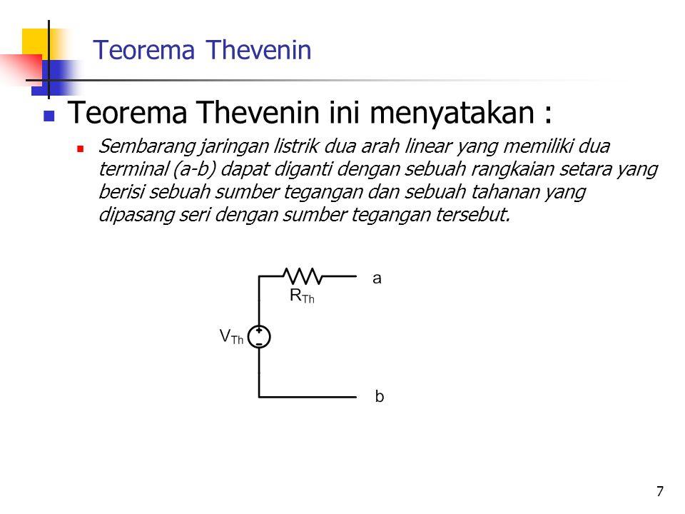 Teorema Thevenin  Teorema Thevenin ini menyatakan :  Sembarang jaringan listrik dua arah linear yang memiliki dua terminal (a-b) dapat diganti dengan sebuah rangkaian setara yang berisi sebuah sumber tegangan dan sebuah tahanan yang dipasang seri dengan sumber tegangan tersebut.