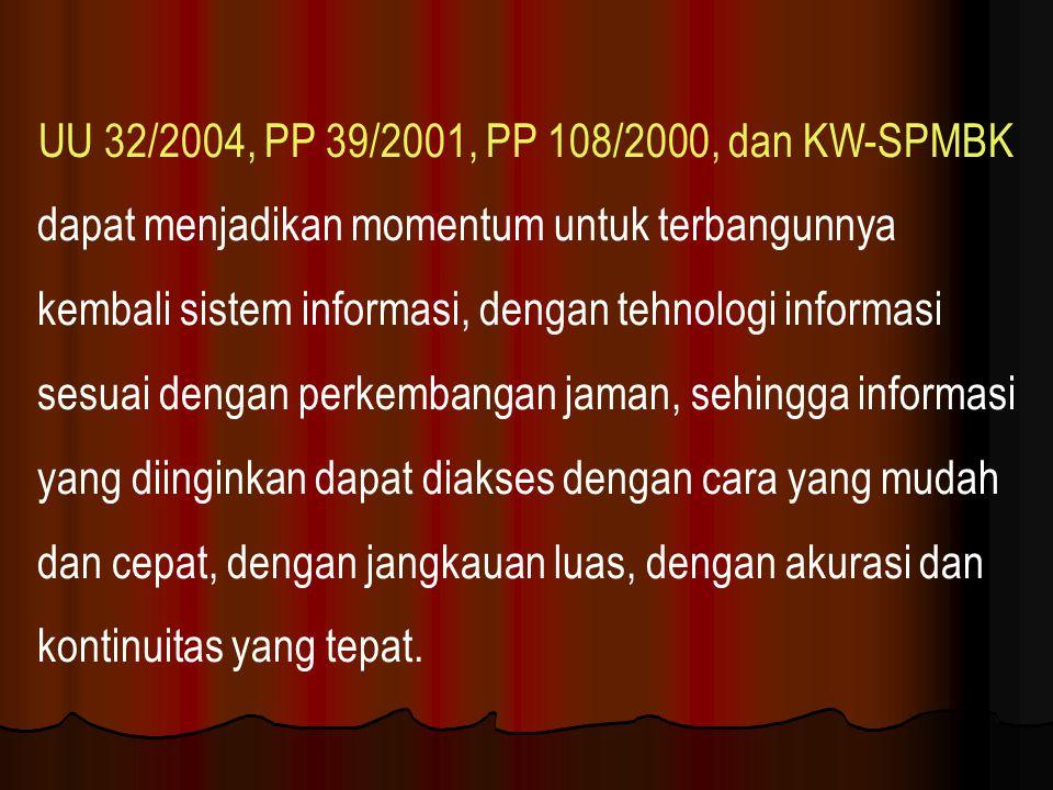 UU 32/2004, PP 39/2001, PP 108/2000, dan KW-SPMBK dapat menjadikan momentum untuk terbangunnya kembali sistem informasi, dengan tehnologi informasi se