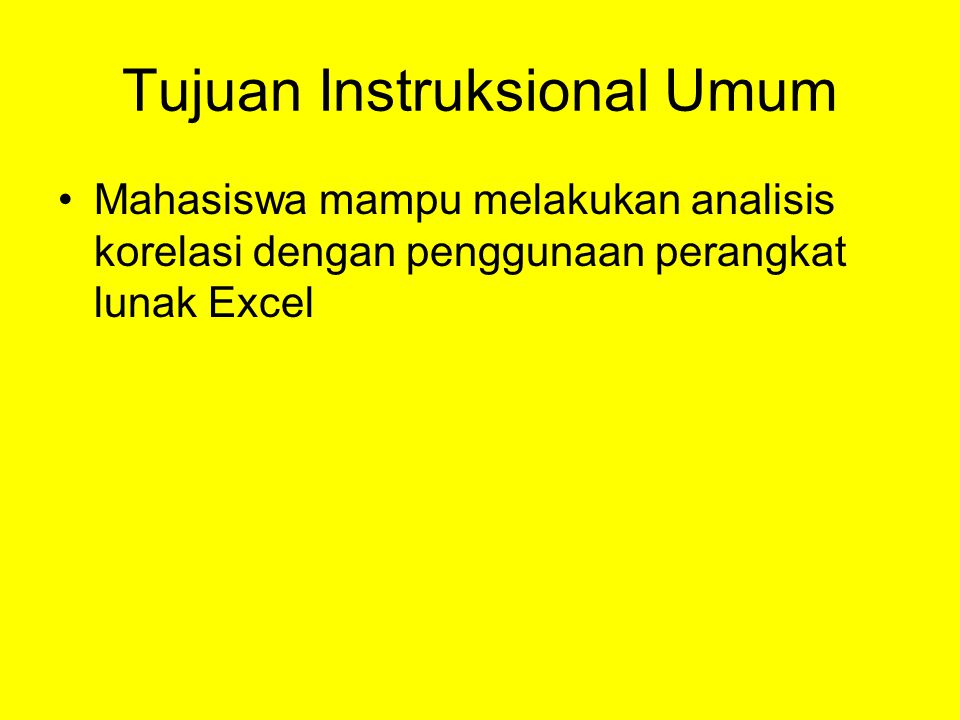 Tujuan Instruksional Umum •Mahasiswa mampu melakukan analisis korelasi dengan penggunaan perangkat lunak Excel
